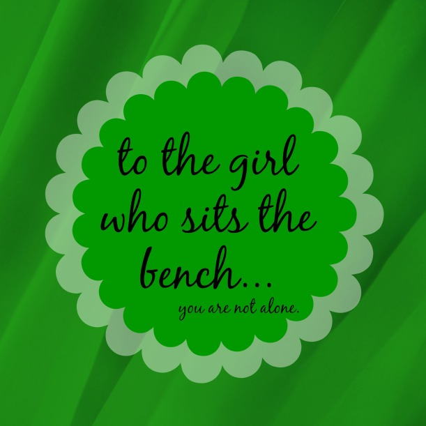 to the girl who sits the bench...
